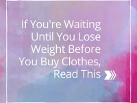If You're Waiting Until You Lose Weight Before You Buy Clothes, Read This!
