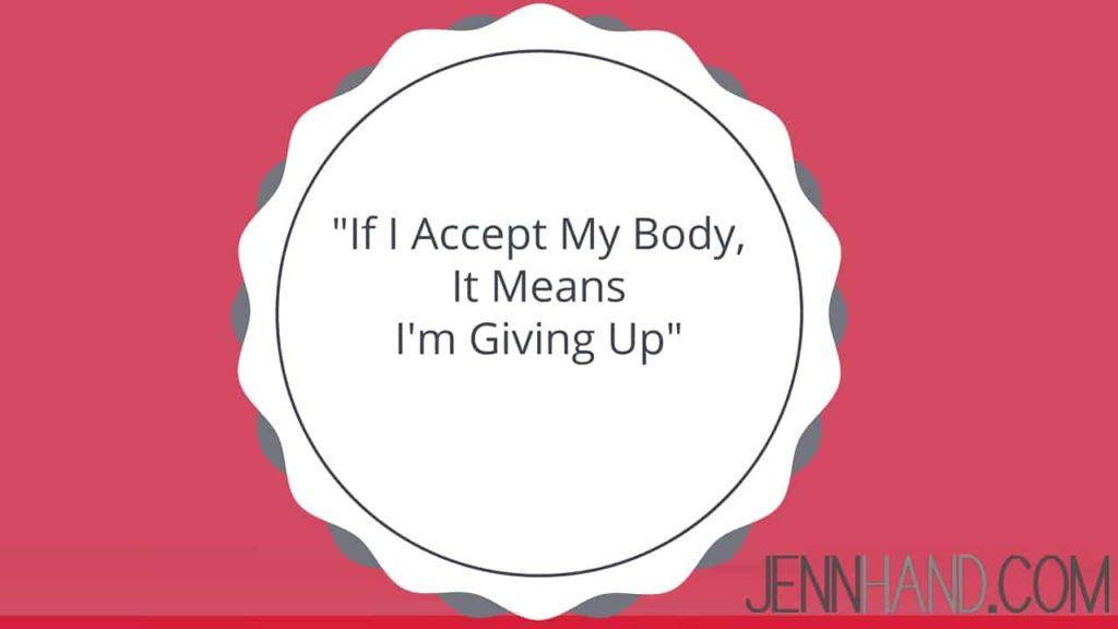 but if I accept my body, it means I'm giving up
