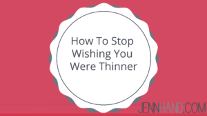 how to stop wishing you were thinner