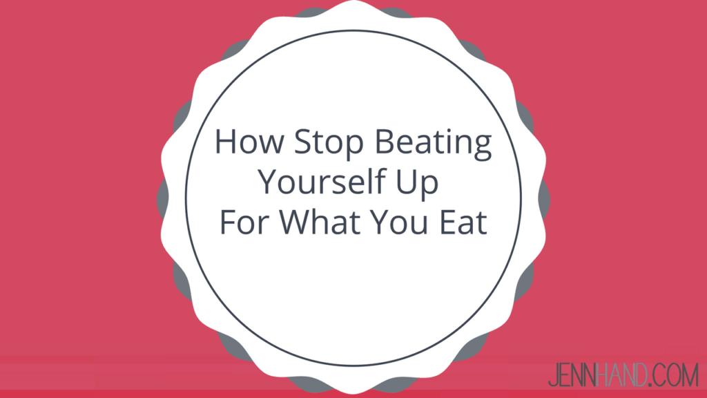 stop beating yourself up for what you eat