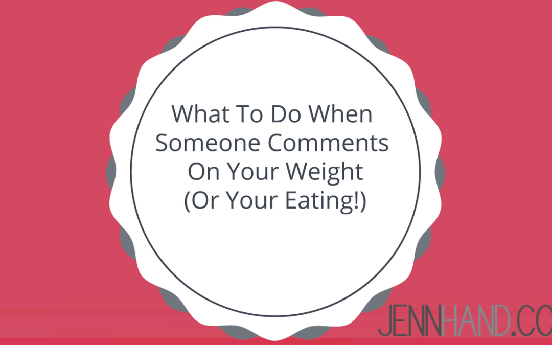 What To Do When Someone Comments On Your Weight (Or Your Eating!)