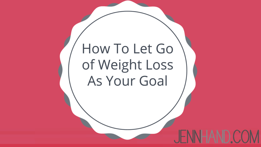 let go of weight loss as your goal