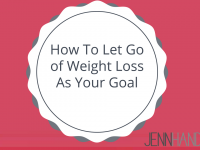 How To Let Go of Weight Loss As Your Goal